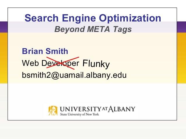 Search Engine Optimization Beyond META Tags Brian Smith Web Developer bsmith2@uamail.albany.edu Flunky