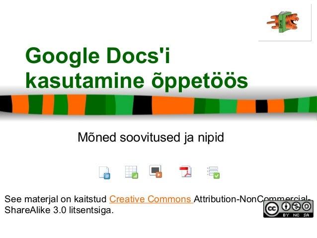 Google Docs'i kasutamine õppetöös See materjal on kaitstud Creative Commons Attribution-NonCommercial- ShareAlike 3.0 lits...