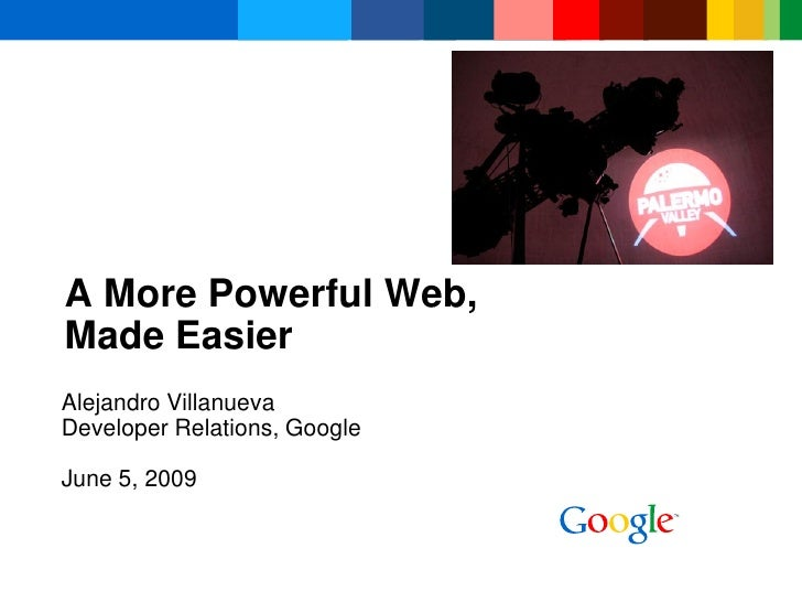 A More Powerful Web, Made Easier Alejandro Villanueva Developer Relations, Google  June 5, 2009