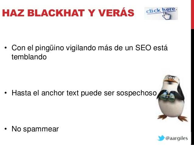 HAZ BLACKHAT Y VERÁS• Con el pingüino vigilando más de un SEO está  temblando• Hasta el anchor text puede ser sospechoso• ...