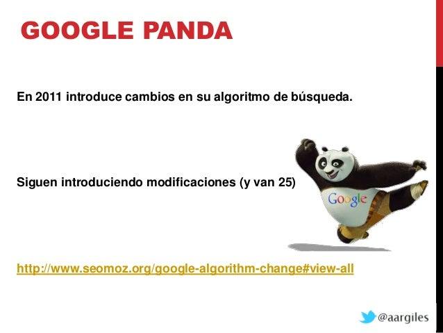 GOOGLE PANDAEn 2011 introduce cambios en su algoritmo de búsqueda.Siguen introduciendo modificaciones (y van 25)http://www...