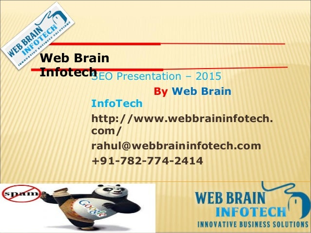 SEO Presentation – 2015 By Web Brain InfoTech http://www.webbraininfotech. com/ rahul@webbraininfotech.com +91-782-774-241...