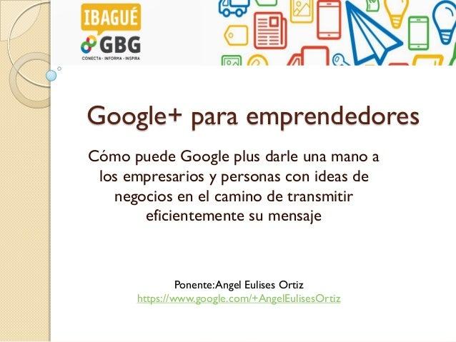 Google+ para emprendedores Cómo puede Google plus darle una mano a los empresarios y personas con ideas de negocios en el ...