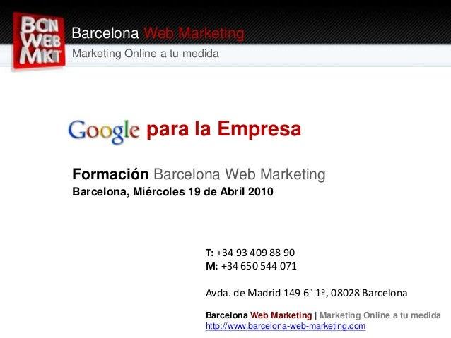 Google para la Empresa Formación Barcelona Web Marketing Barcelona, Miércoles 19 de Abril 2010 Barcelona Web Marketing Mar...