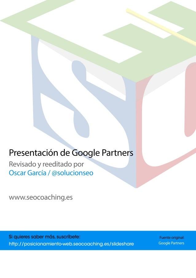 PresentacióndeGooglePartners Revisadoyreeditadopor OscarGarcía/@solucionseo www.seocoaching.es Fuenteoriginal: GooglePartn...