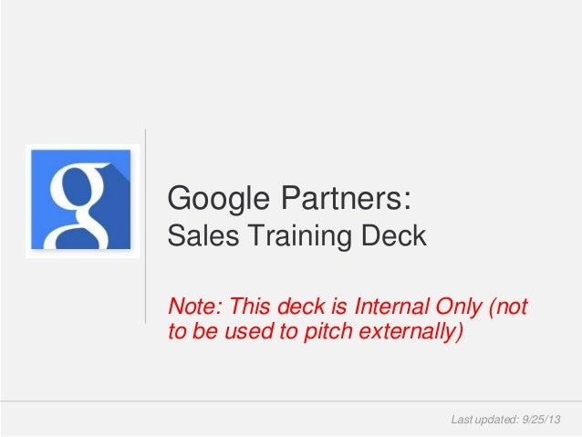 Google Confidential and Proprietary Note: This deck is Internal Only (not to be used to pitch externally) Google Partners:...