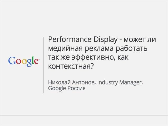 Google Confidential and Proprietary Performance Display - может ли медийная реклама работать так же эффективно, как контек...