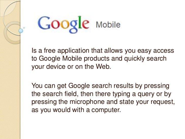 Is a free application that allows you easy accessto Google Mobile products and quickly searchyour device or on the Web.You...