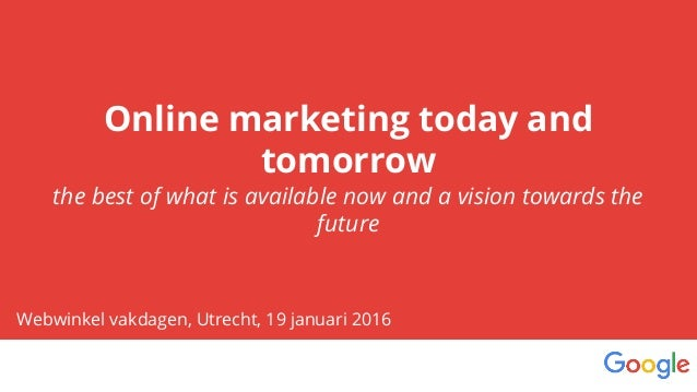 Online marketing today and tomorrow the best of what is available now and a vision towards the future Webwinkel vakdagen, ...