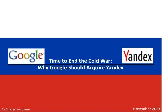 November 2013 Time to End the Cold War: Why Google Should Acquire Yandex By Charles Worthman