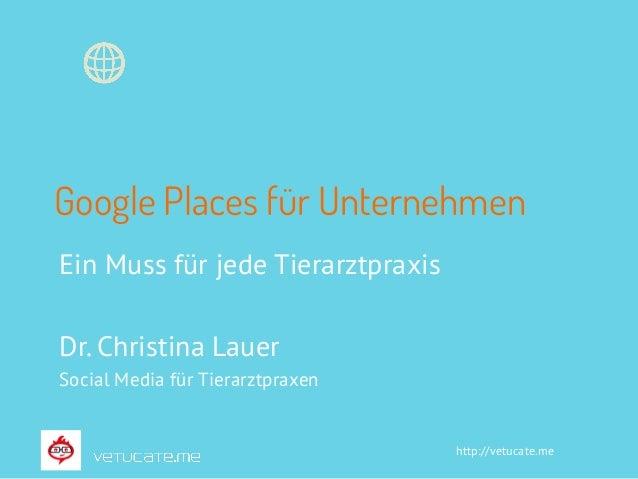 http://vetucate.me Google Places für Unternehmen Ein Muss für jede Tierarztpraxis Dr. Christina Lauer Social Media für Tie...