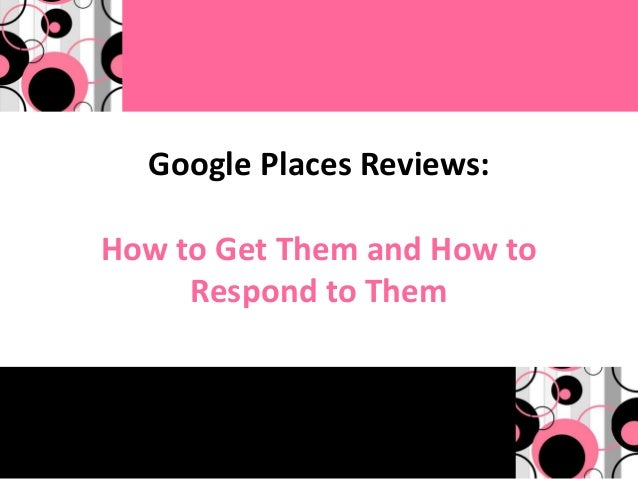 Google Places Reviews:How to Get Them and How to     Respond to Them