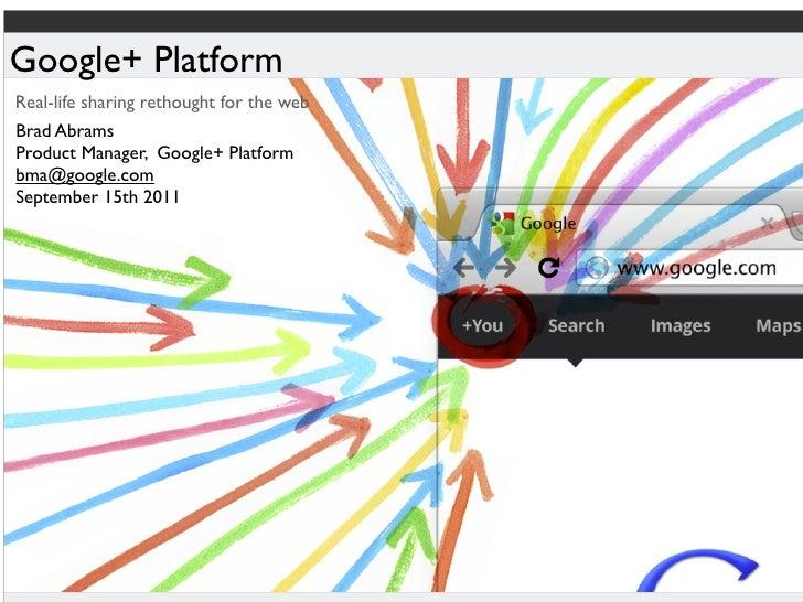 Google+ PlatformReal-life sharing rethought for the webBrad AbramsProduct Manager, Google+ Platformbma@google.comSeptember...