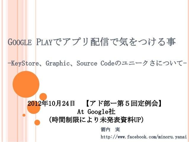 GOOGLE PLAYでアプリ配信で気をつける事-KeyStore、Graphic、Source Codeのユニークさについて-    2012年10月24日 【アド部ー第5回定例会】               At Google社     ...