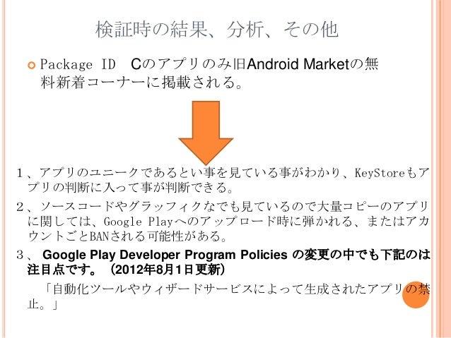 検証時の結果、分析、その他    Package ID Cのアプリのみ旧Android Marketの無     料新着コーナーに掲載される。1、アプリのユニークであるとい事を見ている事がわかり、KeyStoreもア プリの判断に入って事が判...