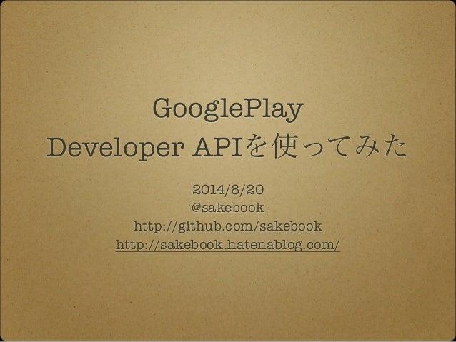 GooglePlay  Developer APIを使ってみた  2014/8/20  @sakebook  http://github.com/sakebook  http://sakebook.hatenablog.com/