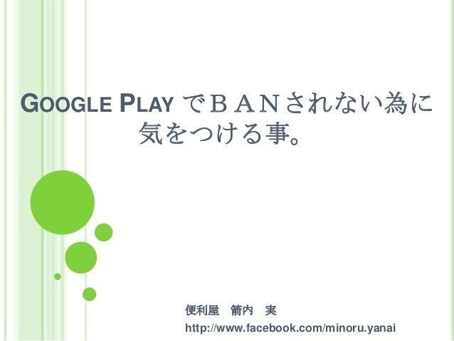 GOOGLE PLAY でBANされない為に        気をつける事。        便利屋    箭内    実        http://www.facebook.com/minoru.yanai