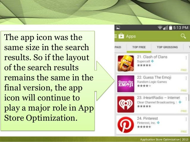 Application Store Optimization| 2013 The app icon was the same size in the search results. So if the layout of the search ...