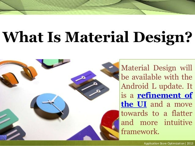 Application Store Optimization| 2013 What Is Material Design? Material Design will be available with the Android L update....
