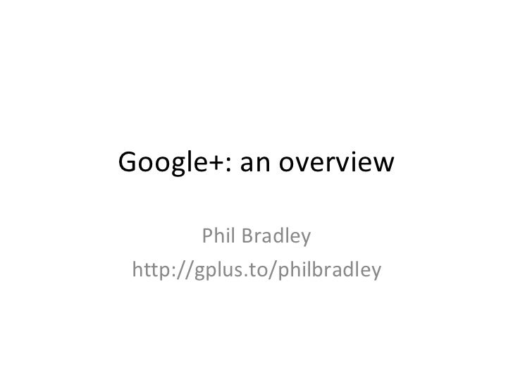 Google+: an overview Phil Bradley http://gplus.to/philbradley