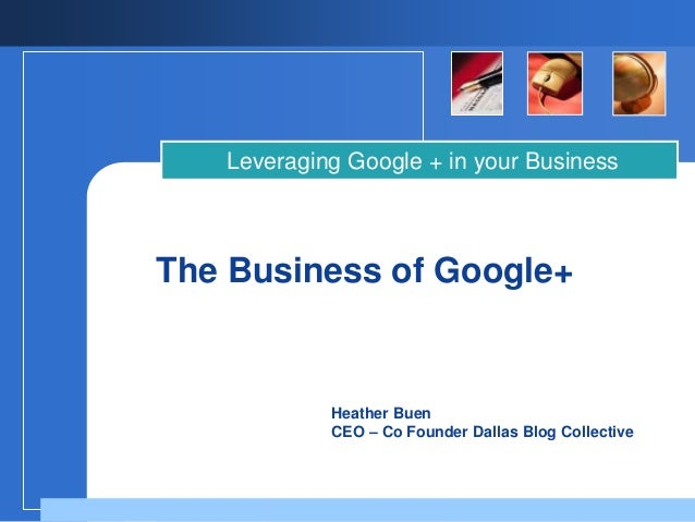 Heather BuenCEO – Co Founder Dallas Blog CollectiveThe Business of Google+Leveraging Google + in your Business