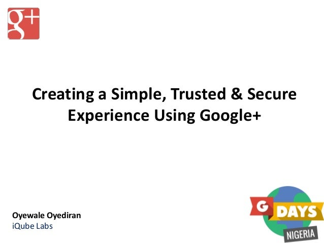 Creating a Simple, Trusted & Secure Experience Using Google+ Oyewale Oyediran iQube Labs