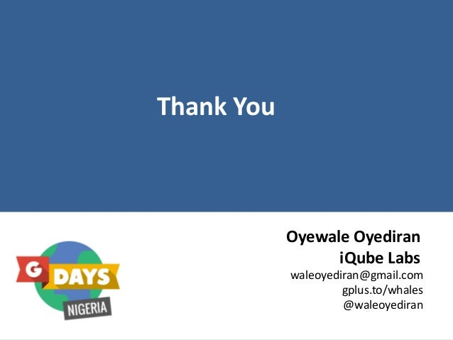Thank You Oyewale Oyediran iQube Labs waleoyediran@gmail.com gplus.to/whales @waleoyediran