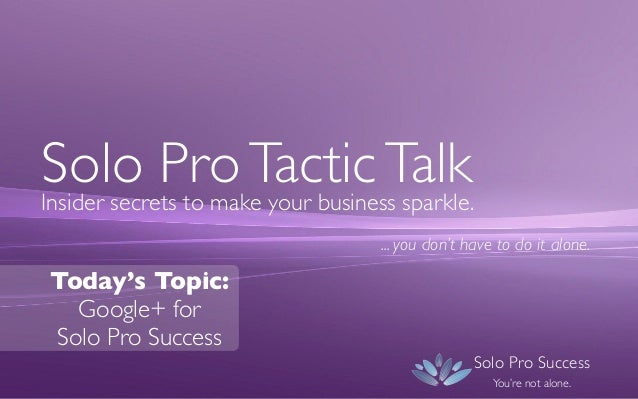 Solo Pro Tactic Talk Insider secrets to make your business sparkle. ... you don't have to do it alone.  Today's Topic: Goo...