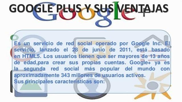 GOOGLE PLUS Y SUS VENTAJAS Es un servicio de red social operado por Google Inc. El servicio, lanzado el 28 de junio de 201...