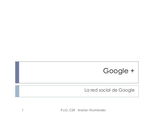 Google + La red social de Google P.I.O. CSIF Marian Virumbrales1
