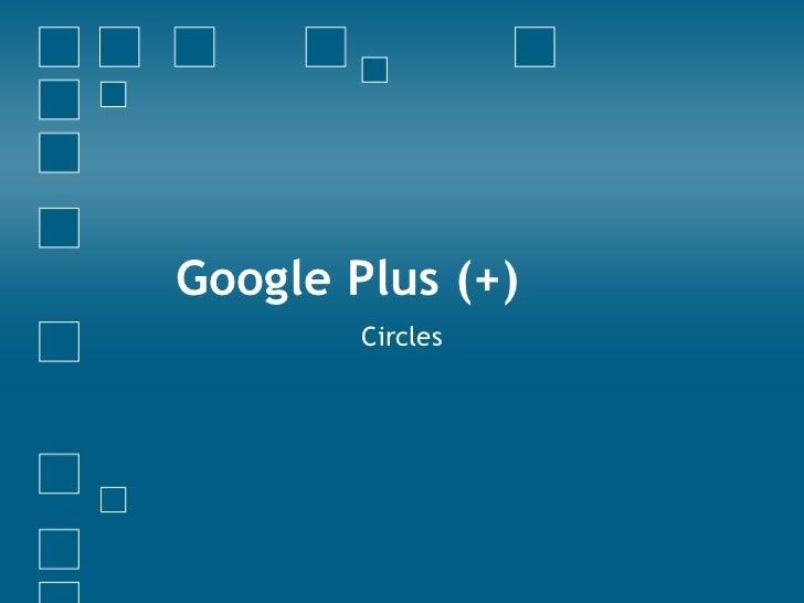 Google Plus (+)        Circles