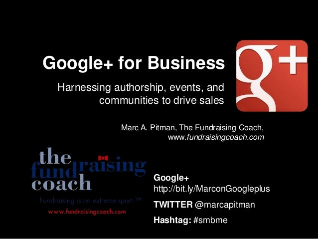 Google+ for Business Harnessing authorship, events, and communities to drive sales Marc A. Pitman, The Fundraising Coach, ...
