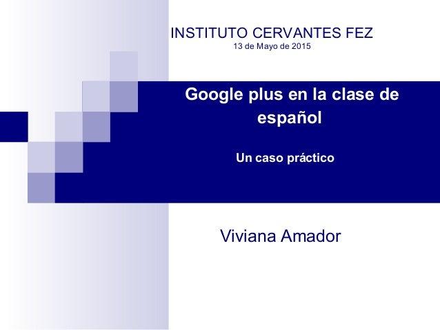Google plus en la clase de español Un caso práctico INSTITUTO CERVANTES FEZ 13 de Mayo de 2015 Viviana Amador