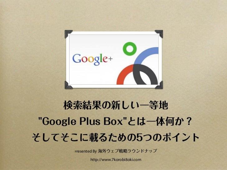 """検索結果の新しい一等地""""Google Plus Box""""とは一体何か?そしてそこに載るための5つのポイント     Presented   By 海外ウェブ戦略ラウンドナップ             http://www.7korobi8oki..."""