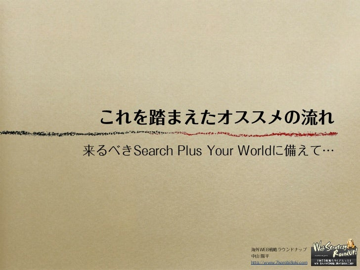 これを踏まえたオススメの流れ来るべきSearch Plus Your Worldに備えて…                    海外WEB戦略ラウンドナップ                    中山 陽平                  ...