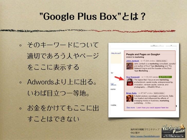 """""""Google Plus Box""""とは?そのキーワードについて適切であろう人やページをここに表示するAdwordsより上に出る。いわば目立つ一等地。お金をかけてもここに出すことはできない                  海外WEB戦略ラウンド..."""
