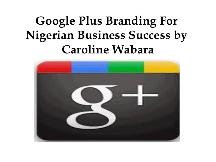Google Plus Branding ForNigerian Business Success by      Caroline Wabara