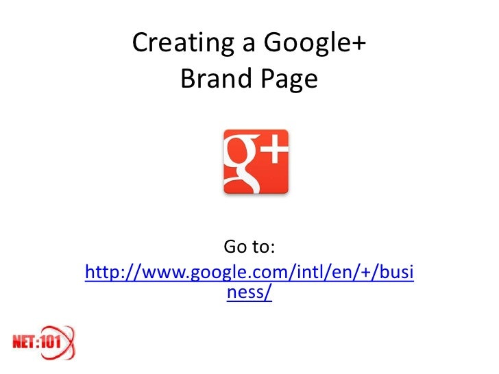 Creating a Google+        Brand Page              Go to:http://www.google.com/intl/en/+/busi              ness/