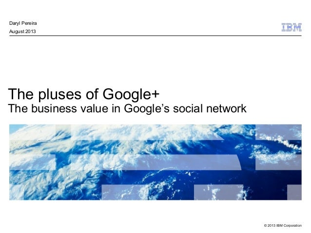 © 2013 IBM Corporation The pluses of Google+ The business value in Google's social network Daryl Pereira August 2013