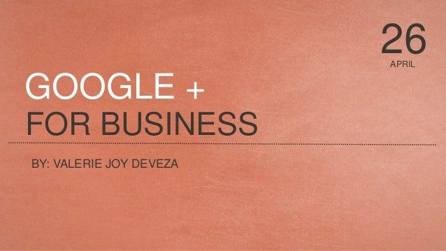 APRIL 26 FOR BUSINESS BY: VALERIE JOY DEVEZA GOOGLE +