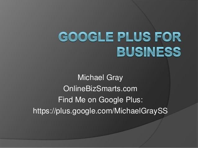 Michael Gray OnlineBizSmarts.com Find Me on Google Plus: https://plus.google.com/MichaelGraySS
