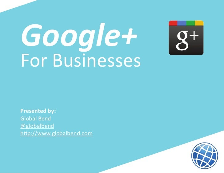 Google+For BusinessesPresented by:Global Bend@globalbendhttp://www.globalbend.com