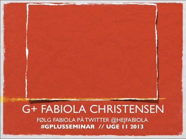 G+ FABIOLA CHRISTENSEN  FØLG FABIOLA PÅ TWITTER @HEJFABIOLA   #GPLUSSEMINAR // UGE 11 2013