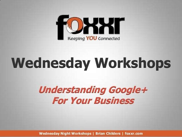 Wednesday Workshops   Understanding Google+     For Your Business   Wednesday Night Workshops | Brian Childers | foxxr.com