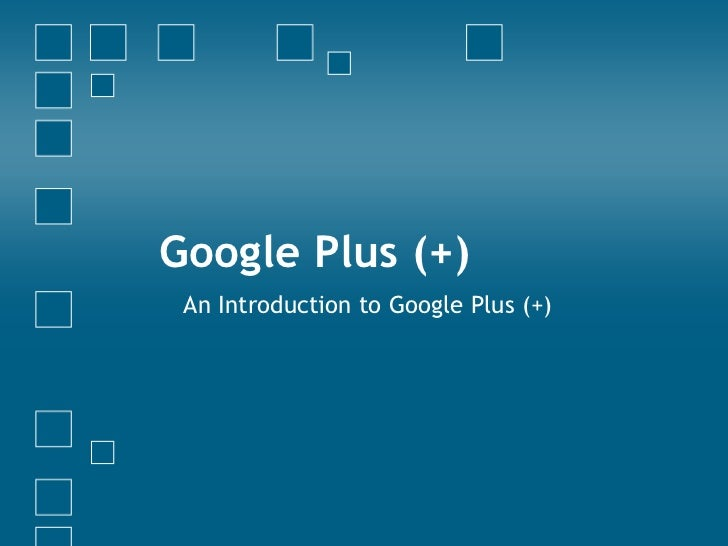 Google Plus (+) An Introduction to Google Plus (+)