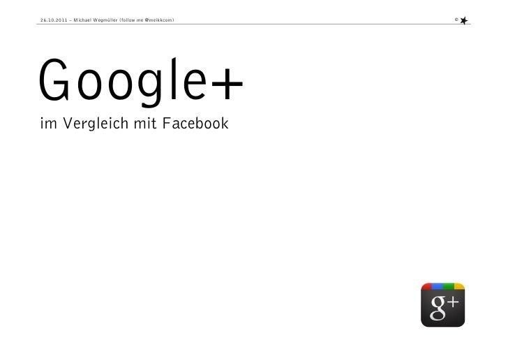 26.10.2011 – Michael Wegmüller (follow me @meikkcom)   ©Google+im Vergleich mit Facebook