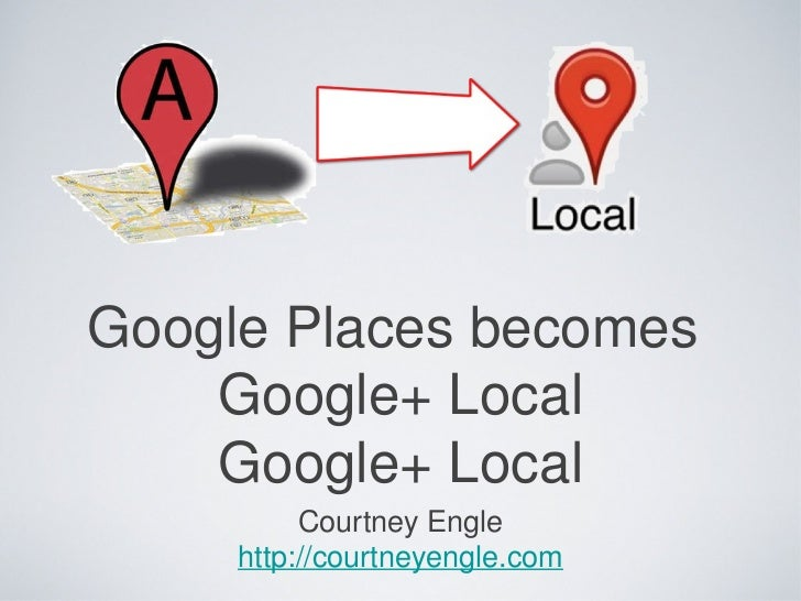 Google Places becomes    Google+ Local    Google+ Local          Courtney Engle     http://courtneyengle.com