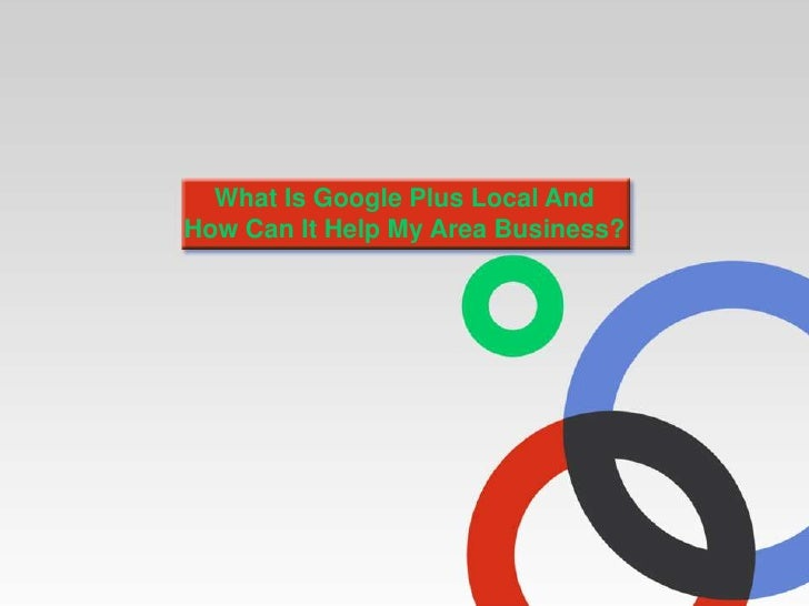 What Is Google Plus Local AndHow Can It Help My Area Business?