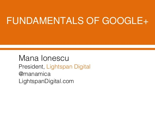 FUNDAMENTALS OF GOOGLE+Mana IonescuPresident, Lightspan Digital@manamicaLightspanDigital.com