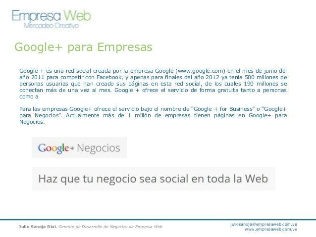 Google+ para Empresas Google + es una red social creada por la empresa Google (www.google.com) en el mes de junio del año ...